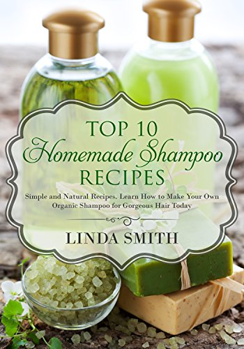 How To Make Shampoo: Top 10 Homemade Shampoo Recipes: Simple and Natural Recipes. Learn How to Make Your Own Organic Shampoo for Gorgeous Hair Today by [Smith, Linda]