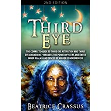 Third Eye: The Complete Guide To: Third Eye Activation and Third Eye Awakening – Harness The Power Of Seers And Enter Inner Realms And Spaces Of Higher Consciousness