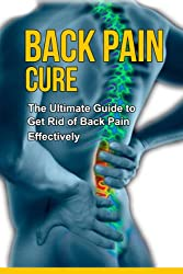 Back Pain Cure - The Ultimate Guide to Get Rid of Back Pain Effectively +++Get BONUS Here+++ (English Edition)