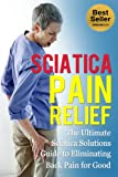 Sciatica Pain Relief: The Ultimate Sciatica Solutions Guide to Eliminating Back Pain for Good
