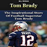 Tom Brady: The Inspirational Story of Football Superstar Tom Brady  | Bill Redban