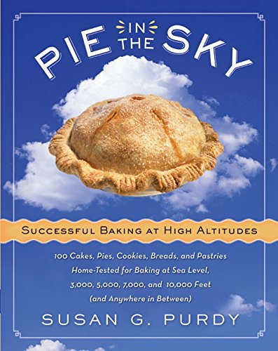 Pie in the Sky Successful Baking at High Altitudes: 100 Cakes, Pies, Cookies, Breads, and Pastries Home-tested for Baking at Sea Level, 3,000, 5,000, 7,000, and 10,000 feet (and Anywhere in Between). by Susan G. Purdy