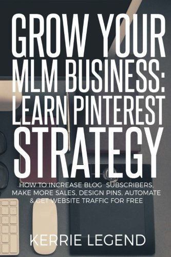 Grow Your MLM Business: Learn Pinterest Strategy: How to Increase Blog Subscribers, Make More Sales, Design Pins, Automate & Get Website Traffic for Free