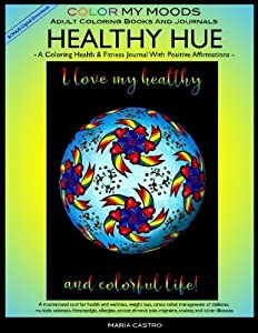 Coloring Health & Fitness Journal with Positive Affirmations -- HEALTHY HUE by Color My Moods Adult Coloring Books and Journals/Fitness Journal for ... pain, migraine, anxiety, and other illnesses.