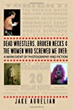 Dead Wrestlers, Broken Necks and the Women Who Screwed Me Over, Jake Aurelian, 1461131863