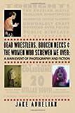 Dead Wrestlers, Broken Necks and the Women Who Screwed Me Over, Jake Aurelian, 1461131863