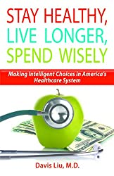 Stay Healthy, Live Longer, Spend Wisely - Making Intelligent Choices in America's Healthcare System