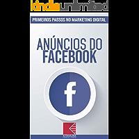 Anúncios do Facebook: Turbine E Transforme Seu Negócio Com Técnicas De Marketing Digital (Primeiros Passos no Marketing Digital Livro 1)