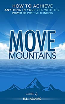Move Mountains - How to Achieve Anything in your Life with the Power of Positive Thinking (Inspirational Books Series Book 6) by [Adams, R.L.]