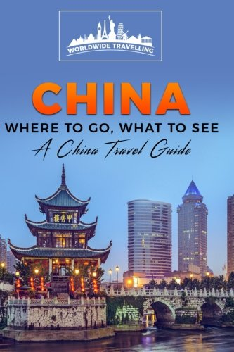 China: Where To Go, What To See - A China Travel Guide (China,Shanghai,Beijing,Xian,Peking,Guilin,Hong Kong) (Volume 1)