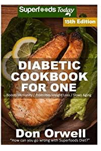 Diabetic Cookbook For One: Over 280 Diabetes Type-2 Quick & Easy Gluten Free Low Cholesterol Whole Foods Recipes full of Antioxidants & Phytochemicals ... Weight Loss Transformation) (Volume 8)