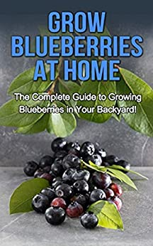 Grow Blueberries at Home: The complete guide to growing blueberries in your backyard! by [Ryan, Steve]
