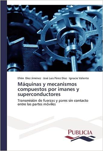 Máquinas y mecanismos compuestos por imanes y superconductores: Transmisión de fuerzas y pares sin contacto entre las partes móviles (Spanish Edition) ...