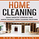 Home Cleaning: Going Green by Learning Some Earth-Friendly Home Cleaning Solutions Audiobook by Ryan Fellini Narrated by Forris Day Jr