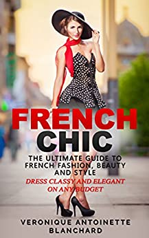 French Chic The Ultimate Guide To French Fashion Beauty And Style Dress Classy