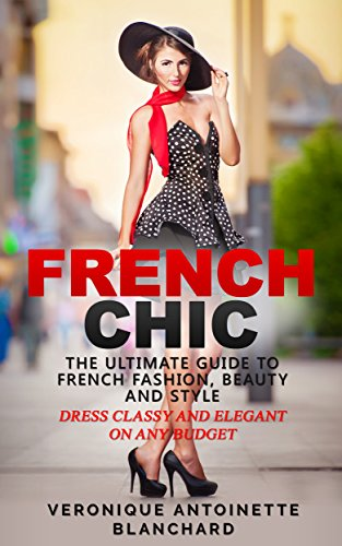 French Chic: The Ultimate Guide to French Fashion, Beauty and Style; Dress Classy and Elegant on Any Budget (French Chic, Style and Beauty, Fashion Guide, ... Parisian Chic, Minimalist Living, Book 1) - Style Fashion Wardrobe