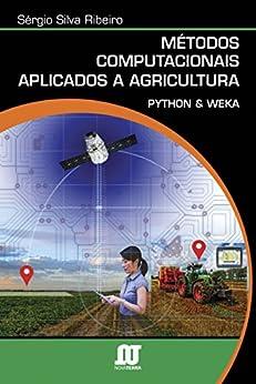 Métodos computacionais aplicados à agricultura: Python & Weka por [Ribeiro, Sérgio Silva]