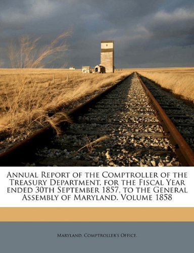 Read Online Annual Report of the Comptroller of the Treasury Department, for the Fiscal Year ended 30th September 1857, to the General Assembly of Maryland. Volume 1858 ebook