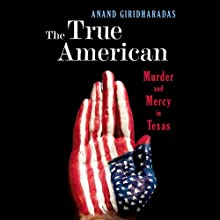 The True American: Murder and Mercy in Texas Audiobook by Anand Giridharadas Narrated by Anand Giridharadas