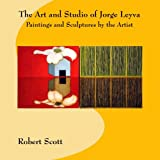 The Art and Studio of Jorge Leyva - Paintings and Sculptures by the Artist, Robert Scott, 149429513X