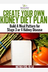 Create Your Own Kidney Diet Plan - Build A Meal Pattern For Stage 3 or 4 Kidney Disease Kindle Edition