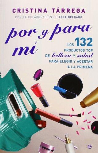 Descargar Libro Por Y Para Mí. Los 132 Productos Top De Belleza Y Salud Para Elegir Y Acertar A La Primera Cristina Tárrega