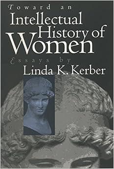 toward an intellectual history of women  essays by linda k  kerber    toward an intellectual history of women  essays by linda k  kerber  gender and american culture