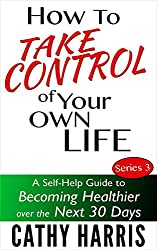 How To Take Control of Your Own Life (A Self-Help Guide to Becoming Healthier Over the Next 30 Days)