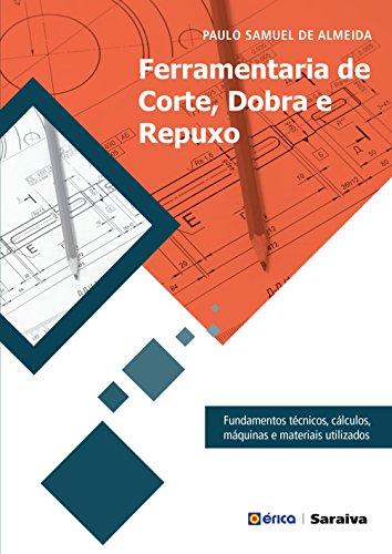 Ferramentaria de Corte, Dobra e Repuxo: Fundamentos técnicos, cálculos, máquinas e materiais utilizados
