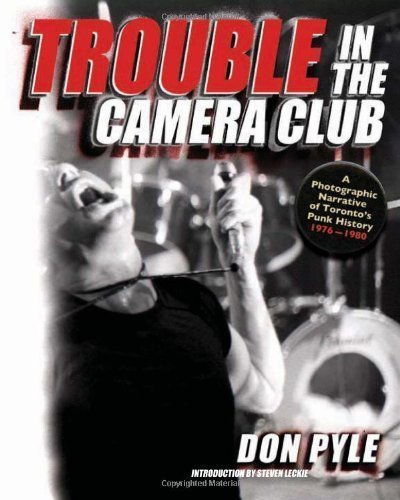 Trouble in the Camera Club: A Photographic Narrative of Toronto's Punk History 1976-1980 by Don Pyle (May 1 2011)