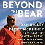 Beyond the Bear: How I Learned to Live and Love Again after Being Blinded by a Bear  | Dan Bigley,Debra McKinney