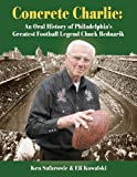 Concrete Charlie: An Oral History of Philadelphia's Greatest Football Legend Chuck Bednarik