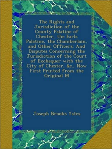 The Rights and Jurisdiction of the County Palatine of Chester, the Earls Palatine, the Chamberlain, and Other Officers: And Disputes Concerning the ... andc., Now First Printed from the Original M