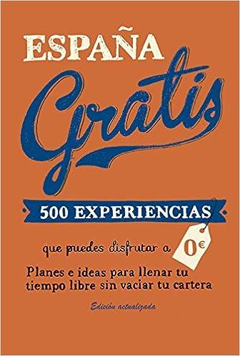 España gratis: 500 Experiencias que puedes disfrutar a 0 euros. Planes e ideas para llenar tu tiempo libre sin vaciar tu cartera Viajeros: Amazon.es: Baz Uriarte, Edurne: Libros