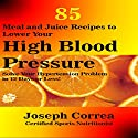 85 Meal and Juice Recipes to Lower Your High Blood Pressure: Solve Your Hypertension Problem in 12 Days or Less! Audiobook by Joseph Correa (Certified Sports Nutritionist) Narrated by Andrea Erickson