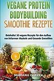 VEGANE PROTEIN BODYBUILDING SMOOTHIE Rezepte: Beinhaltet 50 vegane Rezepte fur den Aufbau von fettarmen Muskeln und gesunde Smoothies