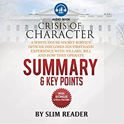 Crisis of Character: A White House Secret Service Officer Discloses His Firsthand Experience with Hillary, Bill and How They Operate   Summary & Key Points with BONUS Critics Review