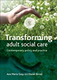 Transforming Adult Social Care : Contemporary Policy and Practice, Gray, Ann Marie and Birrell, Derek, 1847428002