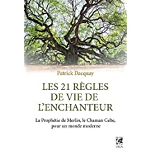 Les 21 règles de vie de l'enchanteur : La Prophétie de Merlin, le Chaman Celte, pour un monde moderne (French Edition)