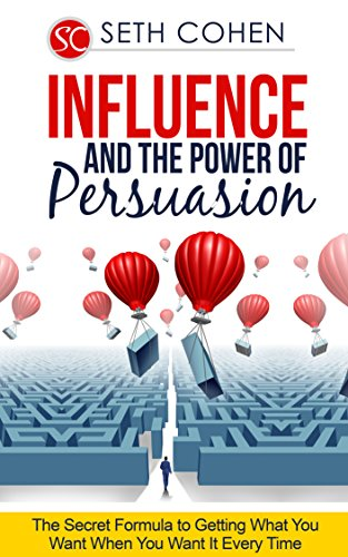 Influence And The Power Of Persuasion: The Secret Formula To Getting What You Want When You Want It Every Time