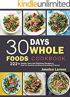 30 Days Whole Foods Cookbook: 222+ Simple, Easy and Delicious Recipes to Help You Succeed and Beyond (Including Pictures)