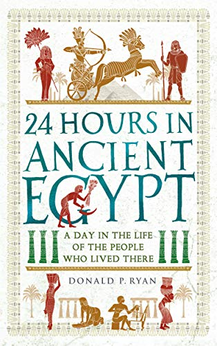 24 Hours in Ancient Egypt: A Day in the Life of the People Who Lived There (24 Hours in Ancient History Book 2) ()
