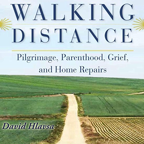 Walking Distance: Pilgrimage, Parenthood, Grief, and Home Repairs - David Hlavsa - Unabridged