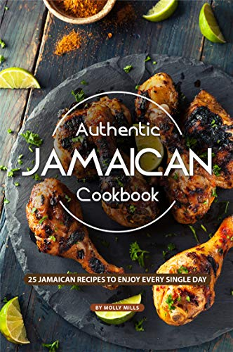 Authentic Jamaican Cookbook: 25 Jamaican Recipes to Enjoy Every Single Day by Molly Mills
