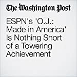 ESPN's 'O.J.: Made in America' Is Nothing Short of a Towering Achievement | Hank Stuever