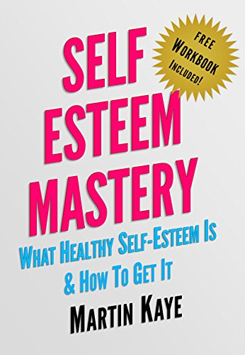 (Self Esteem Mastery (Workbook Included!): What Healthy Self-Esteem Is & How To Get It)