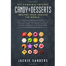 DIY Cannabis-Infused Candy & Desserts: Recipes From Around the World: Easy to Follow Recipe Guide for THC infused Candy, Ice-cream, Muffins, Cookies, Brownies & So Much More!