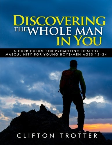 Discovering The Whole Man In You: A Curriculum for Promoting Healthy Masculinity for Young Boys/Men Ages 12 to 24