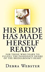 His Bride Has Made Herself Ready: For Those Who Yearn To Fulfill The Passionate Desire Of The Bridegroom's Heart