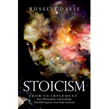 Stoicism: How to Implement Stoic Philosophies and Teachings That Will Improve Your Daily Existence